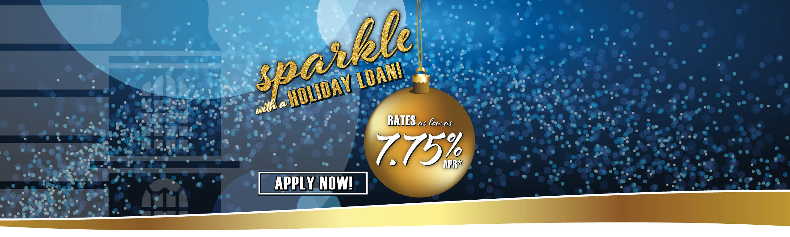 Sparkle with a Holiday Loan Rates as low as 7.75%APR* Apply Now!