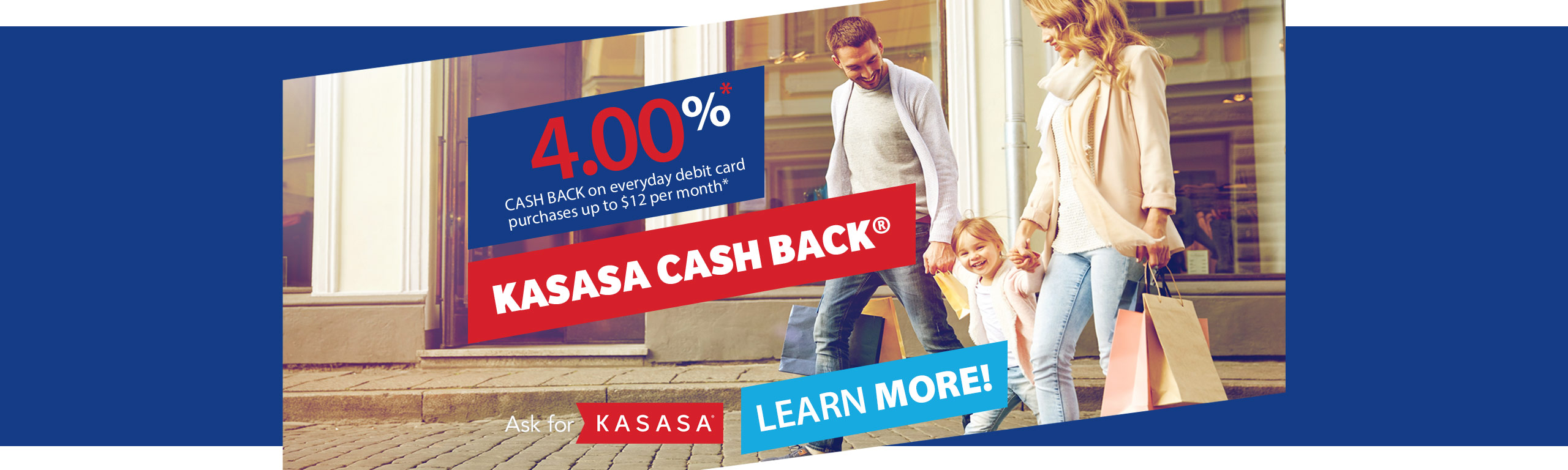 Kasasa Cash Back - Earn 4.00%* Cash back on everyday debit card purchases up to $12 per month. Learn more!