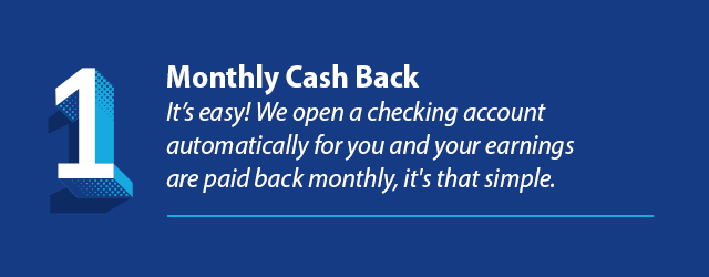 Reason 1 - Monthly Cash Back. It's easy! We open a checking account automatically for you and your earnings are paid back monthly, it's that simple.