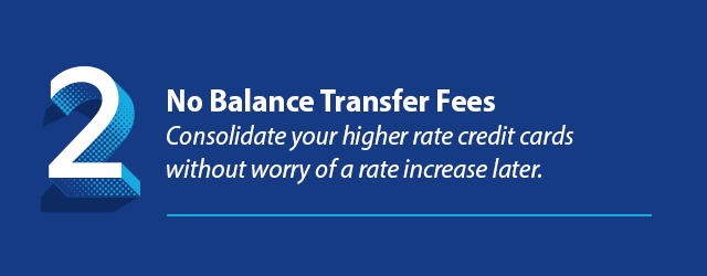 Reason 2 - No Balance Transfer Fees Consolidate your higher rate credit cards without worry of a rate increase later.